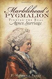 Marblehead's Pygmalion: Finding the Real Agnes Surriage - Bauer, F. Marshall