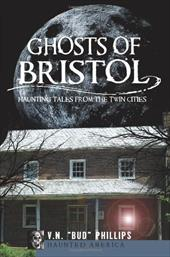 Ghosts of Bristol: Haunting Tales from the Twin Cities - Phillips, V. N. Bud