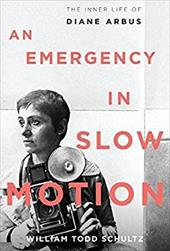 An Emergency in Slow Motion: The Inner Life of Diane Arbus - Schultz, William Todd