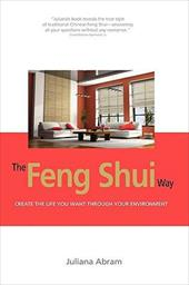 The Feng Shui Way - Creating the Life You Want Through Your Environment - Abram, Juliana