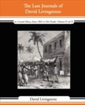 The Last Journals of David Livingstone - In Central Africa, from 1865 to His Death, Volume II (of 2), 1869-1873 Continued by a Nar - Livingstone, David