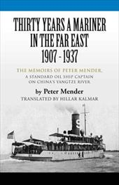 Thirty Years a Mariner in the Far East - 1907-1937: The Memoirs of Peter Mender, a Standard Oil Ship Captain on China's Yangtze Ri - Mender, Peter / Kalmar, Hillar