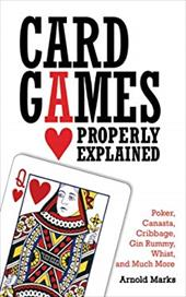 Card Games Properly Explained: Poker, Canasta, Cribbage, Gin Rummy, Whist, and Much More - Marks, Arnold