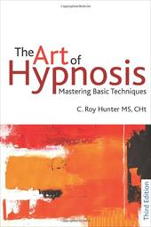 The Art of Hypnosis: Mastering Basic Techniques - Hunter, C. Roy