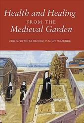 Health and Healing from the Medieval Garden - Dendle, Peter / Touwaide, Alain