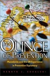An Ounce of Prevention: Macedonia and the Un Experience in Preventive Diplomacy - Sokalski, Henryk J.