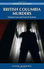 British Columbia Murders: Notorious Cases and Unsolved Mysteries - McNicoll, Susan