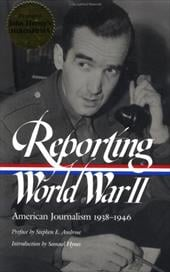 Reporting World War II: American Journalism 1938-1946 - Hynes, Samual / Matthews, Anne / Sorel, Nancy Caldwell