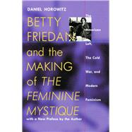 Betty Friedan and the Making of 'The Feminine Mystique' : The American Left, the Cold War, and Modern Feminism - Horowitz, Daniel