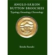 Anglo-Saxon Button Brooches : Typology, Genealogy, Chronology - Suzuki, Seiichi