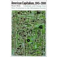 American Capitalism, 1945-2000 : Continuity and Change from Mass Production to the Information Society - Wells, Wyatt C.