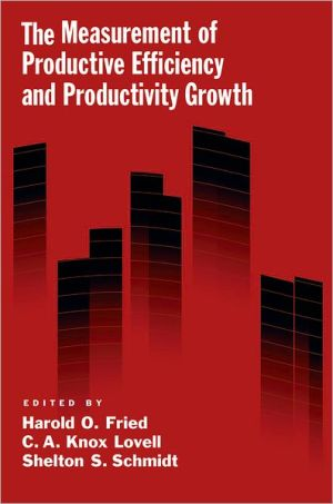 The Measurement of Productive Efficiency and Productivity Growth - Harold O. Fried (Editor), Shelton S. Schmidt (Editor), C.A. Knox Lovell (Editor)