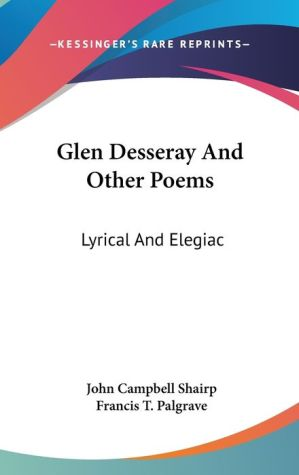 Glen Desseray and Other Poems: Lyrical and Elegiac - John Campbell Shairp, Francis T. Palgrave (Editor)
