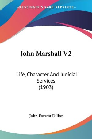 John Marshall V2: Life, Character And Judicial Services (1903) - John Forrest Dillon (Editor)