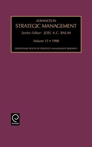 Advances in Strategic Management: Disciplinary Roots of Strategic Management Research Vol 15