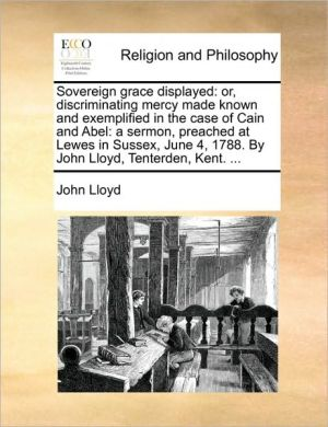 Sovereign grace displayed: or, discriminating mercy made known and exemplified in the case of Cain and Abel: a sermon, preached at Lewes in Sussex, June 4, 1788. By John Lloyd, Tenterden, Kent. . - John Lloyd