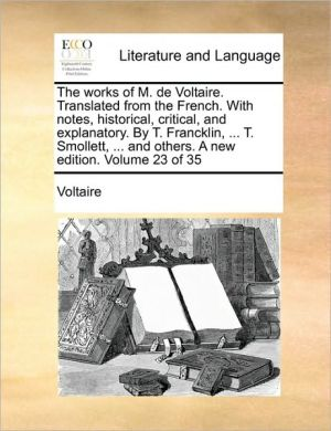 The works of M. de Voltaire. Translated from the French. With notes, historical, critical, and explanatory. By T. Francklin, . T. Smollett, . and others. A new edition. Volume 23 of 35 - Voltaire