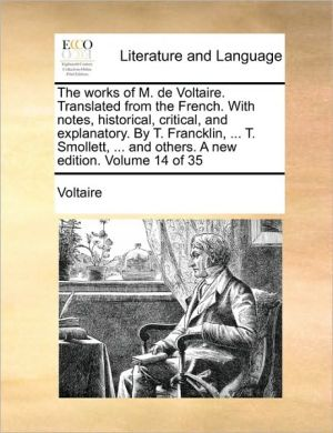 The works of M. de Voltaire. Translated from the French. With notes, historical, critical, and explanatory. By T. Francklin, . T. Smollett, . and others. A new edition. Volume 14 of 35 - Voltaire