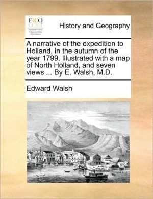 A narrative of the expedition to Holland, in the autumn of the year 1799. Illustrated with a map of North Holland, and seven views. By E. Walsh, M.D. - Edward Walsh