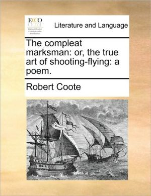 The compleat marksman: or, the true art of shooting-flying: a poem. - Robert Coote