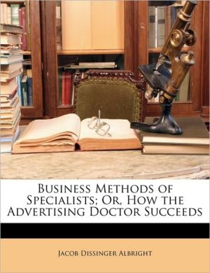 Business Methods Of Specialists; Or, How The Advertising Doctor Succeeds - Jacob Dissinger Albright