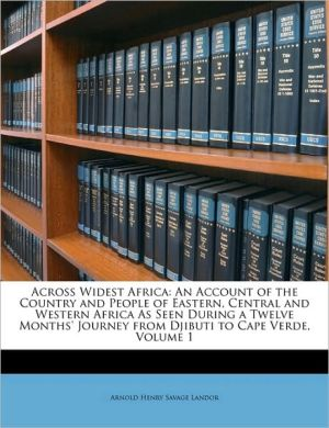 Across Widest Africa: An Account of the Country and People of Eastern, Central and Western Africa As Seen During a Twelve Months' Journey from Djibuti to Cape Verde, Volume 1 - Arnold Henry Savage Landor