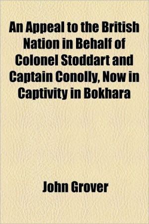 An Appeal to the British Nation in Behalf of Colonel Stoddart and Captain Conolly, Now in Captivity in Bokhara - John Grover