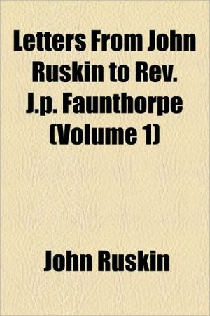 Letters from John Ruskin to REV. J.P. Faunthorpe (Volume 1)