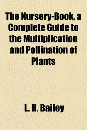 The Nursery-Book, a Complete Guide to the Multiplication and Pollination of Plants - L.H. Bailey