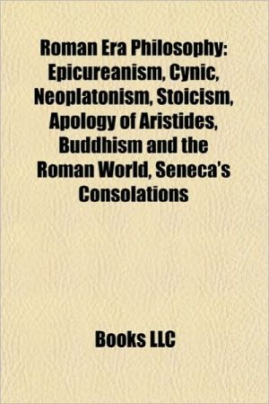 Roman Era Philosophy: Epicureanism, Neoplatonism, Stoicism, Cynicism, Apology of Aristides, Buddhism and the Roman World, Seneca's Consolati