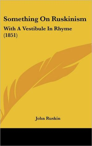 Something on Ruskinism: With a Vestibule in Rhyme (1851) - John Ruskin