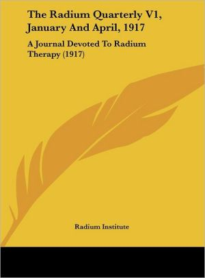The Radium Quarterly V1, January And April, 1917: A Journal Devoted To Radium Therapy (1917) - Radium Institute