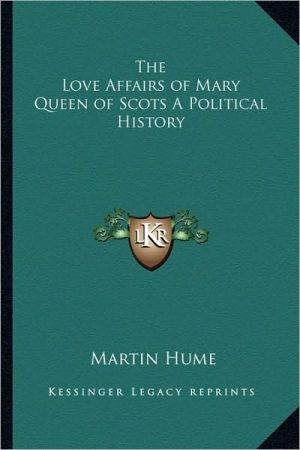 The Love Affairs of Mary Queen of Scots a Political History - Martin Andrew Sharp Hume