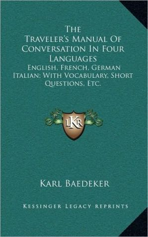 The Traveler's Manual Of Conversation In Four Languages: English, French, German Italian; With Vocabulary, Short Questions, Etc.
