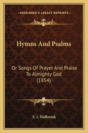 Hymns And Psalms: Or Songs Of Prayer And Praise To Almighty God (1854)