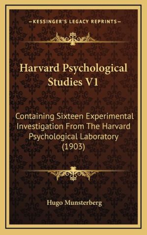 Harvard Psychological Studies V1: Containing Sixteen Experimental Investigation from the Harvard Psychological Laboratory (1903) - Hugo Munsterberg