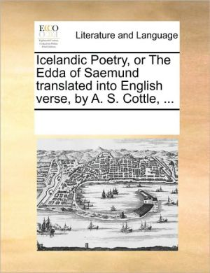 Icelandic Poetry, or The Edda of Saemund translated into English verse, by A.S. Cottle, . - See Notes Multiple Contributors