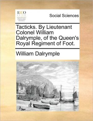 Tacticks. By Lieutenant Colonel William Dalrymple, of the Queen's Royal Regiment of Foot. - William Dalrymple