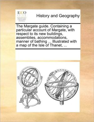 The Margate guide. Containing a particular account of Margate, with respect to its new buildings, assemblies, accommodations, manner of bathing. Illustrated with a map of the Isle of Thanet, .