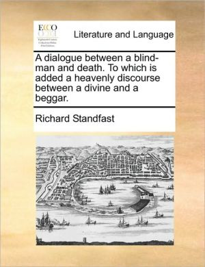 A dialogue between a blind-man and death. To which is added a heavenly discourse between a divine and a beggar. - Richard Standfast