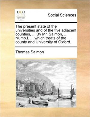 The present state of the universities and of the five adjacent counties, . By Mr. Salmon, . Numb.I. . which treats of the county and University of Oxford. - Thomas Salmon