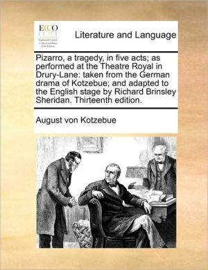 Pizarro, a tragedy, in five acts; as performed at the Theatre Royal in Drury-Lane: taken from the German drama of Kotzebue; and adapted to the English stage by Richard Brinsley Sheridan. Thirteenth edition. - August von Kotzebue