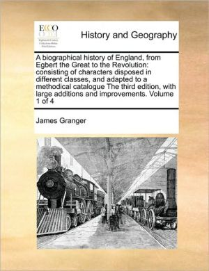 A biographical history of England, from Egbert the Great to the Revolution: consisting of characters disposed in different classes, and adapted to a methodical catalogue The third edition, with large additions and improvements. Volume 1 of 4