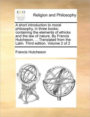 A Short Introduction To Moral Philosophy, In Three Books; Containing The Elements Of Ethicks And The Law Of Nature. By Francis Hutcheson, . Translated From The Latin. Third Edition. Volume 2 Of 2 - Francis Hutcheson