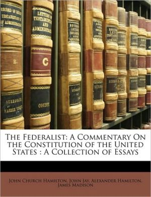 The Federalist: A Commentary On the Constitution of the United States: A Collection of Essays