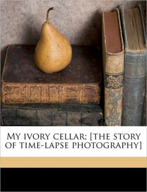 My ivory cellar; [the story of time-lapse photography] - John Nash Ott