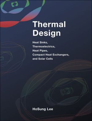 Thermal Design: Heat Sinks, Thermoelectrics, Heat Pipes, Compact Heat Exchangers, and Solar Cells - H.S. Lee