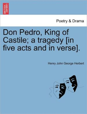 Don Pedro, King Of Castile; A Tragedy [In Five Acts And In Verse]. - Henry John George Herbert