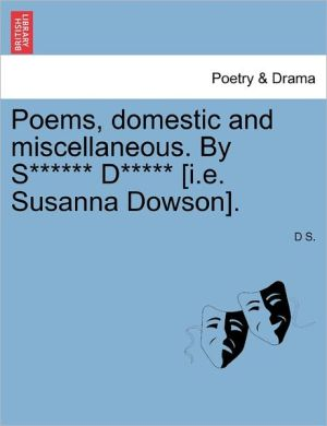 Poems, Domestic And Miscellaneous. By S D [I.E. Susanna Dowson]. - D S.