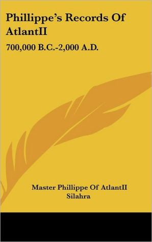 Phillippe's Records of Atlantii: 700,000 B.C. -2,000 A.D. - Master Phillippe Of Atlantii, Silahra
